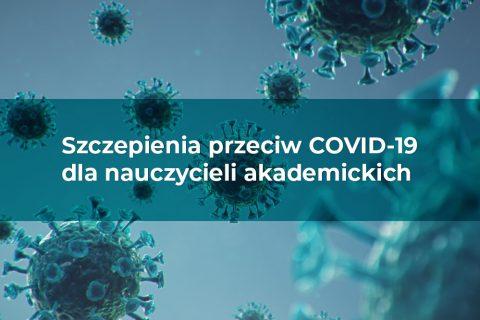 grafika ilustracyjna. Napis: Szczepienia przeciw COVID-19 dla nauczycieli akademickich. W tle obraz mikroskopowy koronawirusa